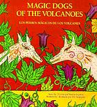 Los perros mágicos de los volcanes = Magic dogs of the volcanoes
