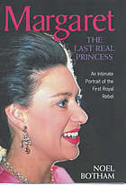 Margaret : the last real princess : the shockingly frank and revealing account of the life and loves of HRH Princess Margaret