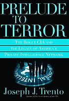 Prelude to terror : the rogue CIA and the legacy of America's private intelligence network
