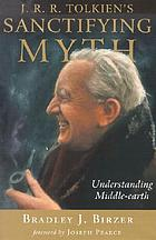 J.R.R. Tolkien's sanctifying myth : understanding Middle-Earth