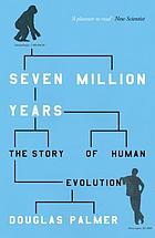 Seven million years : the story of human evolution