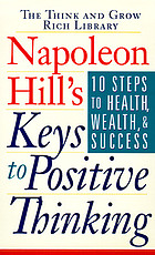 Napoleon Hill's keys to positive thinking : 10 steps to health, wealth, and success