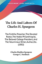The life and labors of Charles H. Spurgeon, the faithful preacher, the devoted pastor, the noble philanthropist, the beloved college president, and the voluminous writer, author, etc., etc
