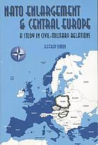 NATO enlargement and Central Europe : a study in civil-military relations