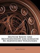 Deutsche Reichs und Rechtsgeschichte zum Gebrauche bei akademischen Vorlesungen