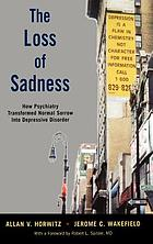 The loss of sadness how psychiatry transformed normal sorrow into depressive disorderThe loss of sadness : how psychiatry transformed normal misery into depressive disorder