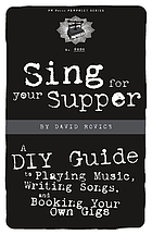 Sing for your supper : a DIY guide to playing music, writing songs, and booking your own gigs