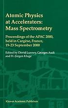 Atomic physics at accelerators : mass spectrometry : proceedings of the APAC 2000, held in Cargèse, France, 19-23 September 2000