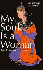 My soul is a woman : the feminine in Islam