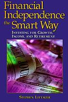 Financial independence the smart way : investing for growth, income, and retirement