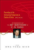 Proceedings of the International Symposium on Frontiers of Science : in celebration of the 80th birthday of C.N. Yang : 17-19 June 2002, Tsinghua University, Beijing, China