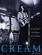 Cream : the legendary sixties supergroup : Ginger Baker, Jack Bruce, Eric Clapton