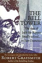 The bell tower : the mystery of Jack the Ripper finally solved-- in San Francisco