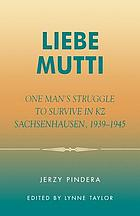 Liebe Mutti : one man's struggle to survive in KZ Sachsenhausen, 1939-1945