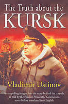 The truth about the Kursk : a compelling insight into the story behind the tragedy, as told by the Russian Prosecutor General and never before translated into EnglishThe truth about the Kursk : a compelling insight into the tragedy, as told by the Russian Prosecutor General and never before translated into English