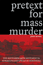 Pretext for mass murder : the September 30th Movement and Suharto's coup d'état in Indonesia