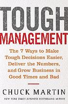 Tough management : the 7 ways to make tough decisions easier, deliver the numbers, and grow business in good times and bad