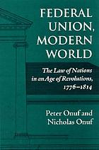 Federal union, modern world : the law of nations in an age of revolutions, 1776-1814