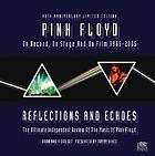 Pink Floyd : reflections and echoes : the music of Pink Floyd on record, on stage and on film, 1965-2005 through the eyes of the band and the critics