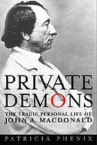 Private demons : the tragic personal life of John A. Macdonald