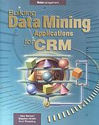 Building data mining applications for CRM = Building data mining applications for Customer Relationship Management