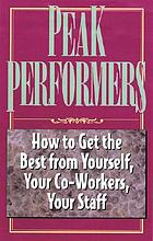 Peak performers : how to get the best from yourself, your co-workers, your staff