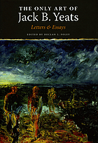 The only art of Jack B. Yeats : letters & essays
