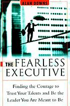 The fearless executive : finding the courage to trust your talents and be the leader you are meant to be