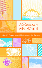 Illumine my world : Bahá'í prayers and meditations for peace