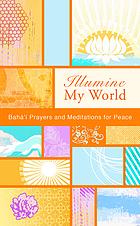 Illumine my world : Bahá'í prayers and meditations for peace