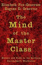 The mind of the master class : history and faith in the Southern slaveholders' worldview