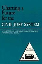 Charting a future for the civil jury system : report from an American Bar Association/Brookings symposium