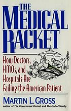 The medical racket : how doctors, HMOs and hospitals are failing the American patient