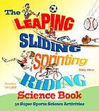 The leaping, sliding, sprinting, riding science book : 50 super sports science activities