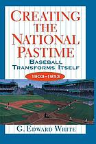Creating the national pastime : baseball transforms itself, 1903-1953
