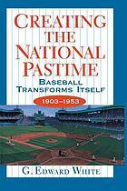 Creating the national pastime : baseball transforms itself, 1903-1953