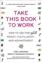 Take this book to work : how to ask for (and get) money, fulfillment, and advancement