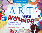 Art with anything : 52 weeks of fun using everyday stuff
