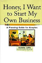 Honey, I want to start my own business : a planning guide for couples