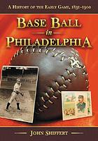 Base ball in Philadelphia : a history of the early game, 1831-1900