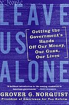 Leave us alone : getting the governments hands off our money, our guns, our lives