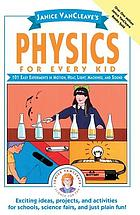 Janice VanCleave's physics for every kid : 101 easy experiments in motion, heat, light, machines, and sound