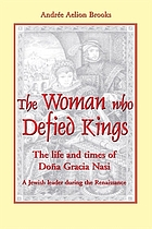 The woman who defied kings : the life and times of Doña Gracia Nasi--a Jewish leader during the Renaissance