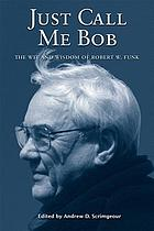 Just call me Bob : the wit and wisdom of Robert W. Funk