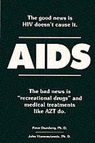 "AIDS : the good news is HIV doesn't cause it. The bad news is ""recreational drugs"" and medical treatments like AZT do"