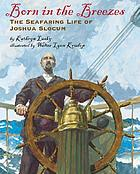 Born in the breezes : the seafaring life of Joshua Slocum