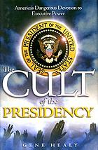 The cult of the presidency : America's dangerous devotion to executive power