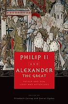 "Philip II and Alexander the Great : father and son, lives and afterlives ; [a selection from the papers presented at an International Symposium, ""Philip II and Alexander III: Father, Son and Dunasteia,"" held April 3 - 5, 2008, at Clemson University, in South Carolina]"