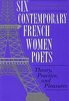 Six contemporary French women poets : theory, practice, and pleasures