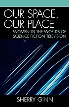 Our space, our place : women in the worlds of science fiction television